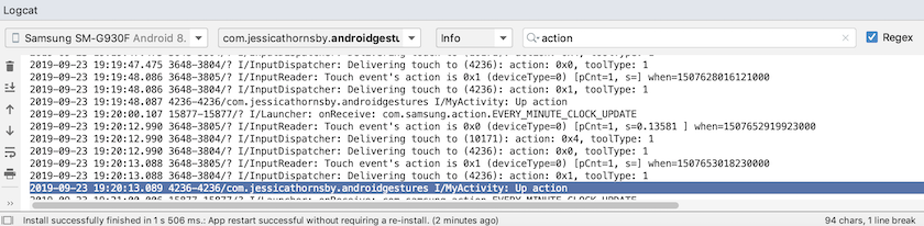 Android Studio will print different messages to Logcat, based on where you are in the touch gesture's lifecycle.